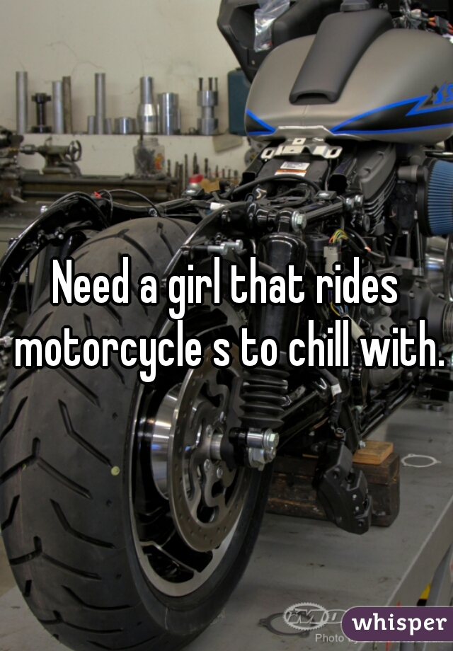 Need a girl that rides motorcycle s to chill with.