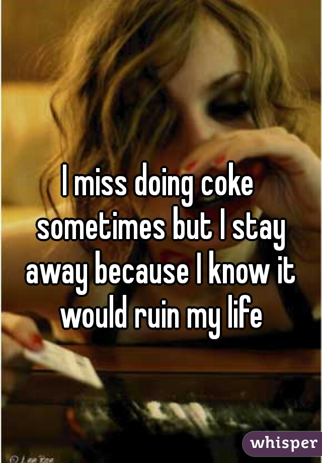 I miss doing coke sometimes but I stay away because I know it would ruin my life