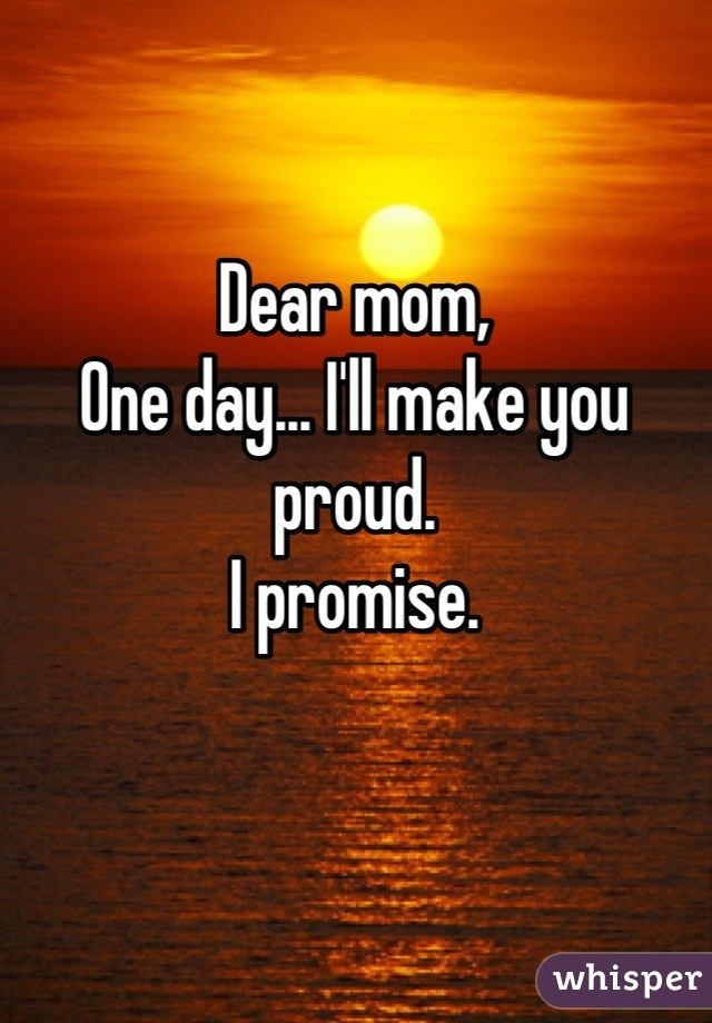 Dear mom, One day... I'll make you proud.  I promise.