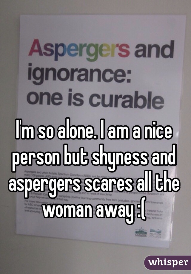 I'm so alone. I am a nice person but shyness and aspergers scares all the woman away :(