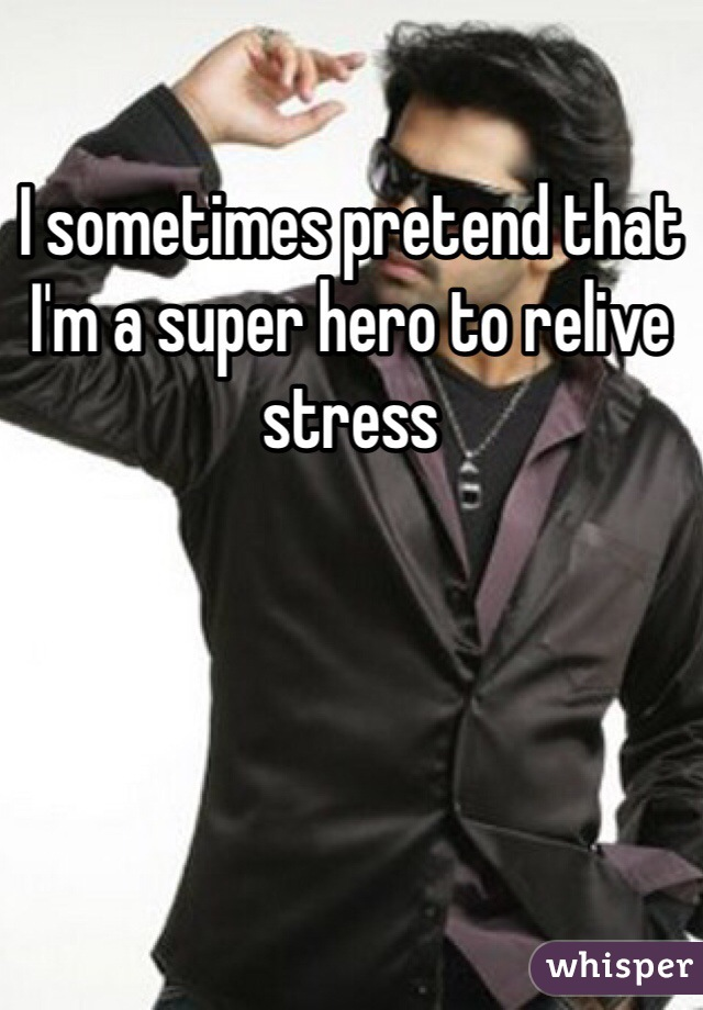 I sometimes pretend that I'm a super hero to relive stress