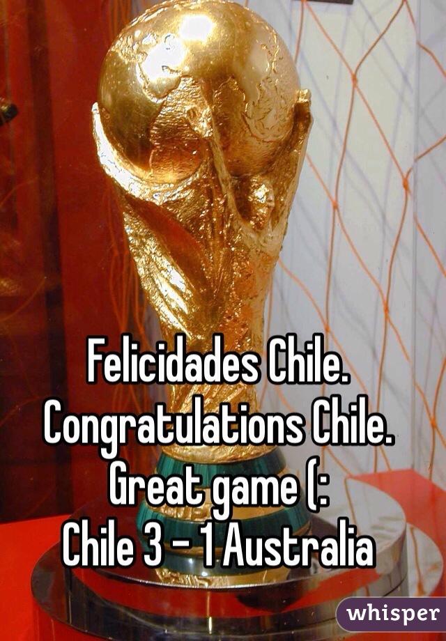 Felicidades Chile. Congratulations Chile. Great game (: Chile 3 - 1 Australia