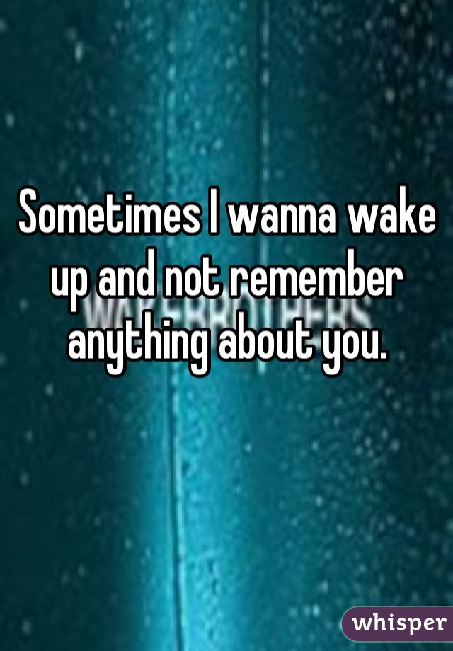 Sometimes I wanna wake up and not remember anything about you.