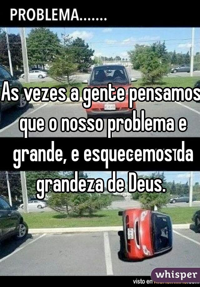 As vezes a gente pensamos que o nosso problema e grande, e esquecemos da grandeza de Deus.