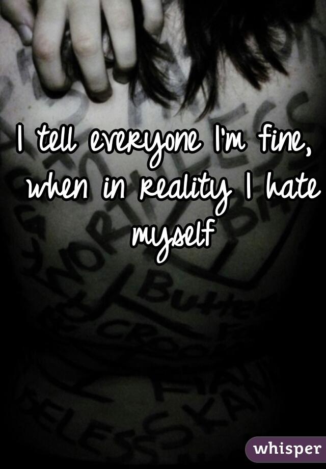 I tell everyone I'm fine, when in reality I hate myself