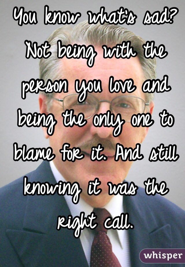 You know what's sad? Not being with the person you love and being the only one to blame for it. And still knowing it was the right call.