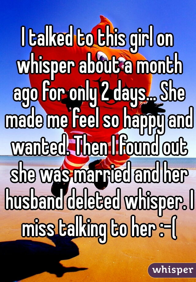 I talked to this girl on whisper about a month ago for only 2 days... She made me feel so happy and wanted. Then I found out she was married and her husband deleted whisper. I miss talking to her :-(
