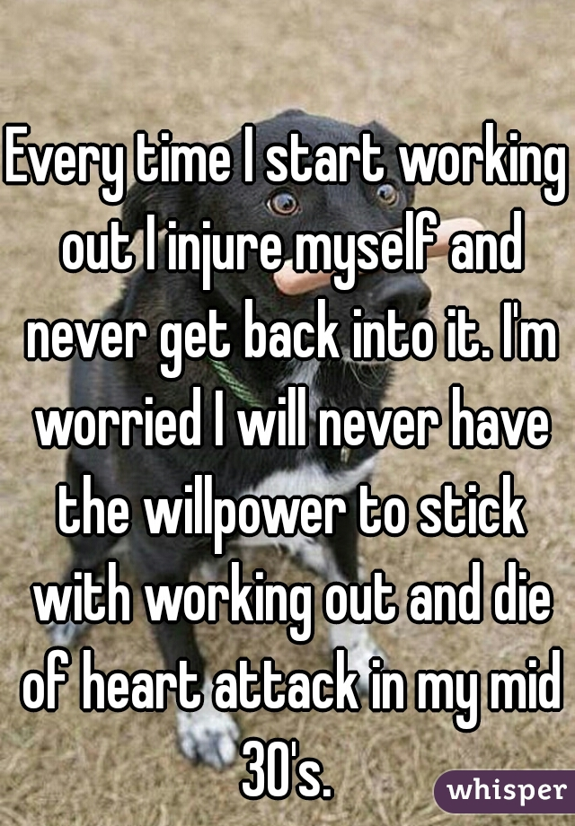 Every time I start working out I injure myself and never get back into it. I'm worried I will never have the willpower to stick with working out and die of heart attack in my mid 30's.