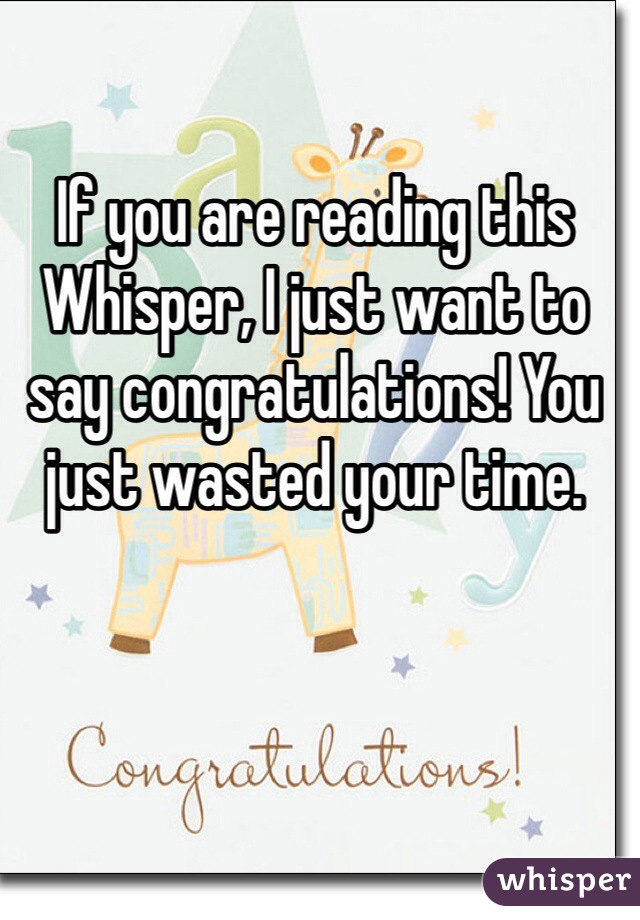 If you are reading this Whisper, I just want to say congratulations! You just wasted your time.