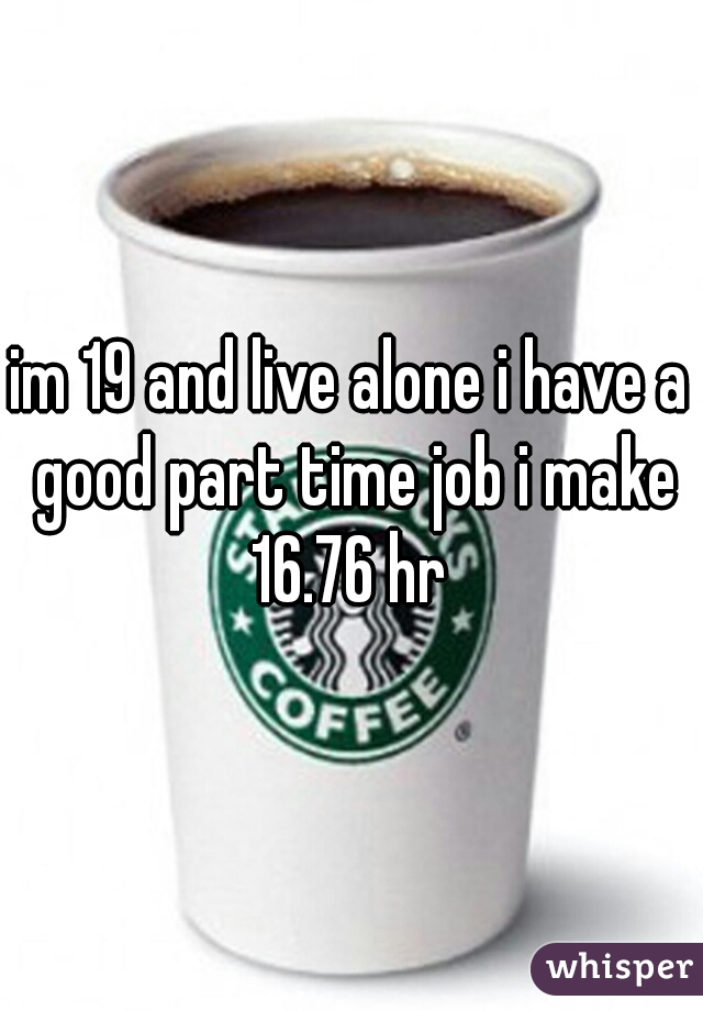 im 19 and live alone i have a good part time job i make 16.76 hr