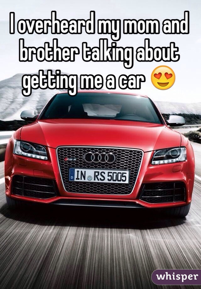 I overheard my mom and brother talking about getting me a car 😍