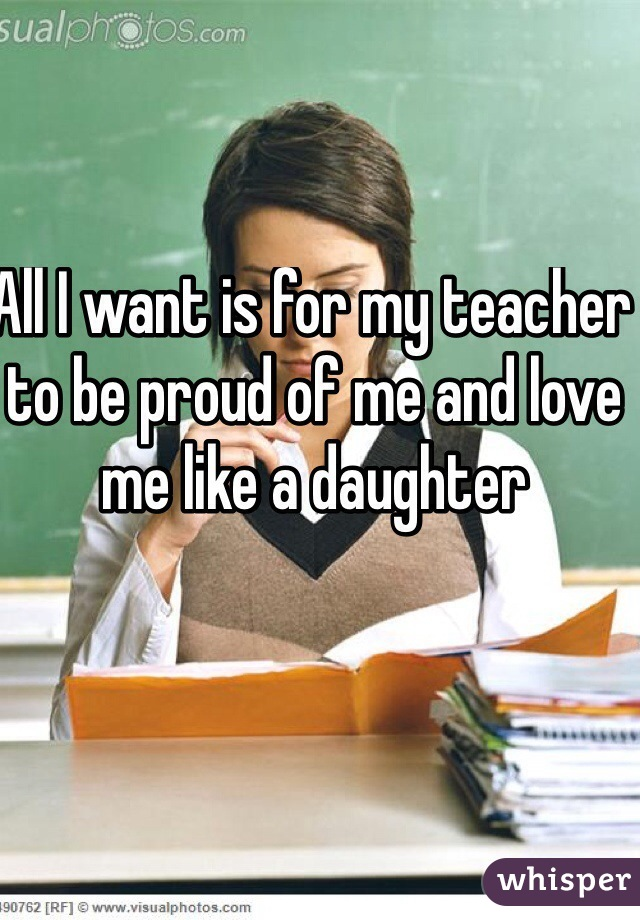 All I want is for my teacher to be proud of me and love me like a daughter