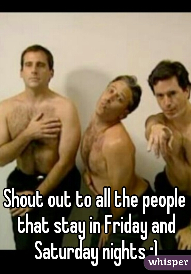 Shout out to all the people that stay in Friday and Saturday nights :)