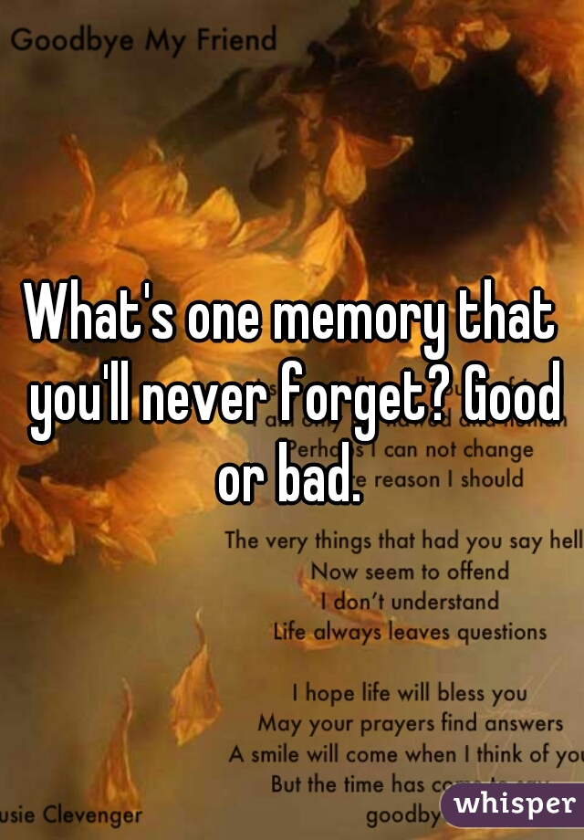 What's one memory that you'll never forget? Good or bad.