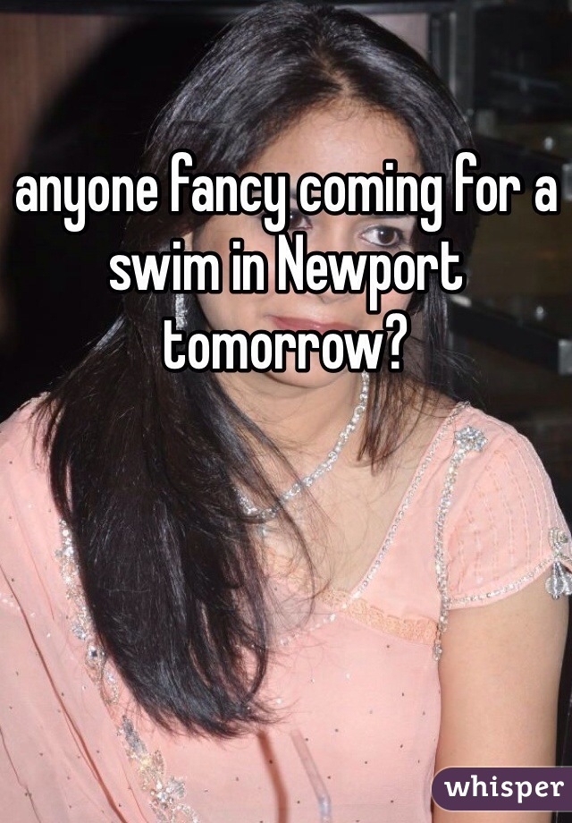 anyone fancy coming for a swim in Newport tomorrow?