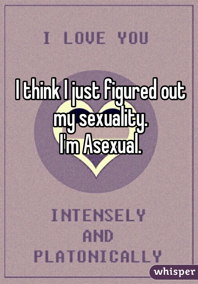 I think I just figured out my sexuality. I'm Asexual.
