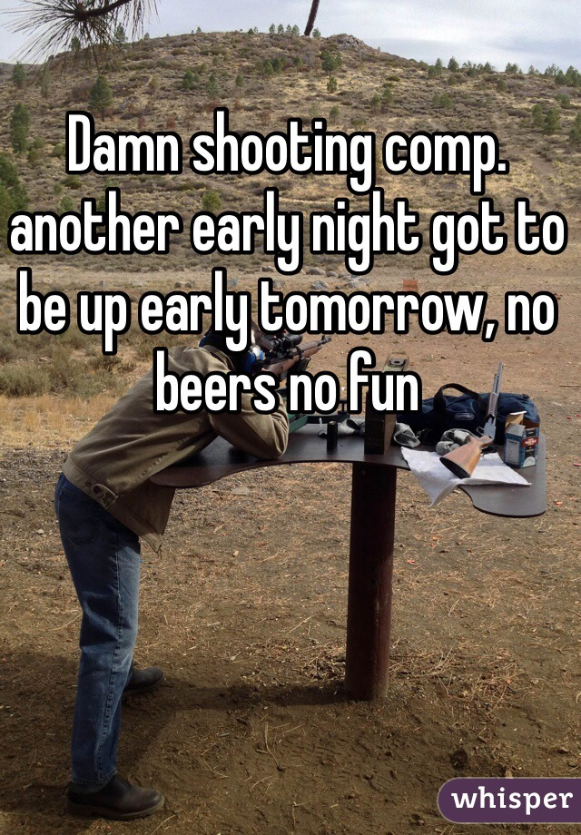 Damn shooting comp. another early night got to be up early tomorrow, no beers no fun