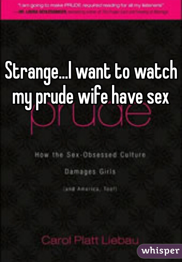 Strange...I want to watch my prude wife have sex