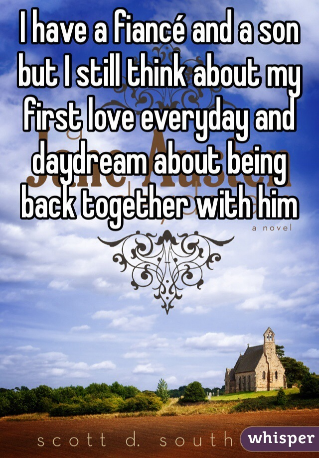 I have a fiancé and a son but I still think about my first love everyday and daydream about being back together with him