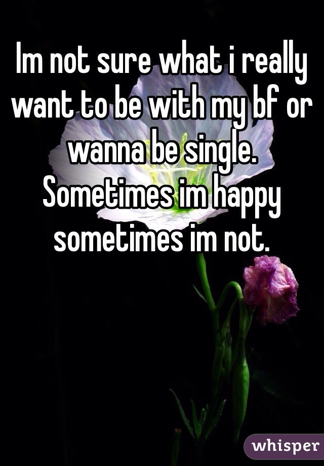 Im not sure what i really want to be with my bf or wanna be single. Sometimes im happy sometimes im not.