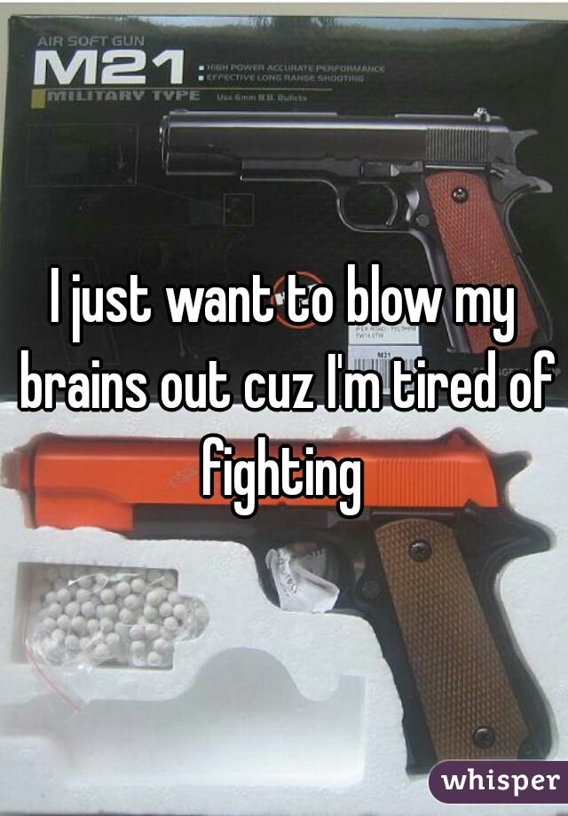 I just want to blow my brains out cuz I'm tired of fighting