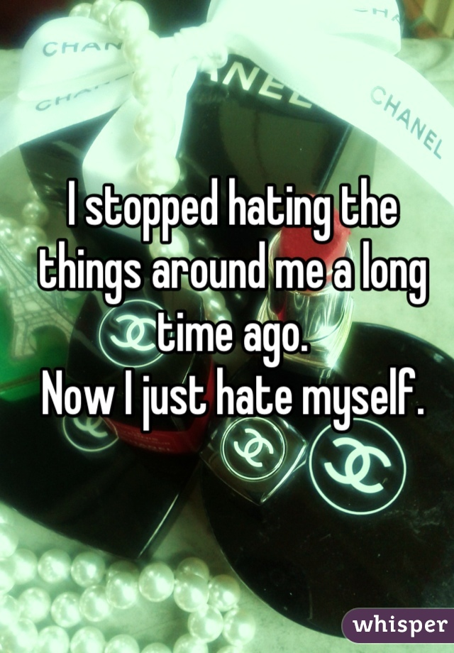 I stopped hating the things around me a long time ago. Now I just hate myself.