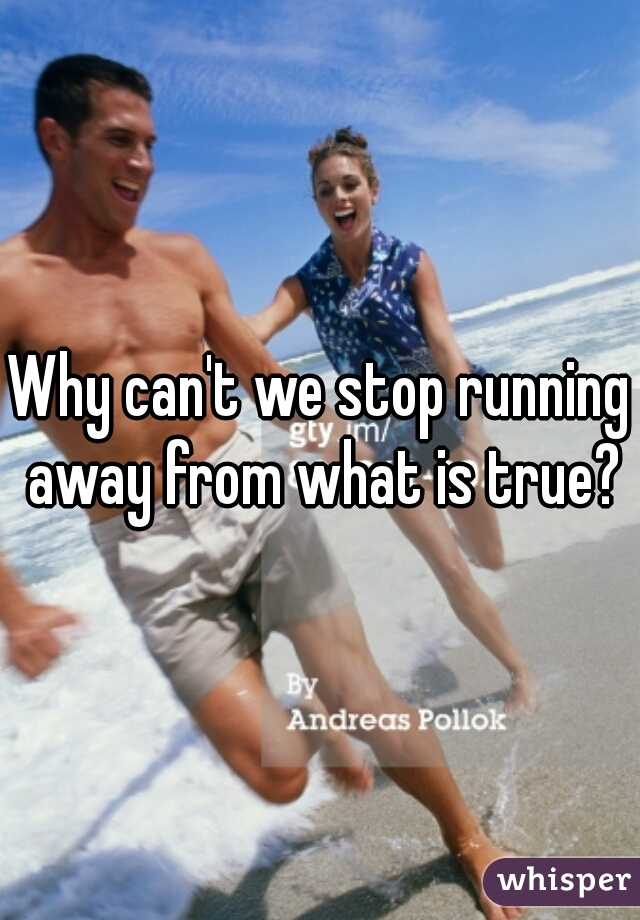 Why can't we stop running away from what is true?