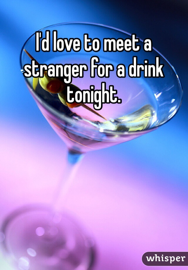 I'd love to meet a stranger for a drink tonight.