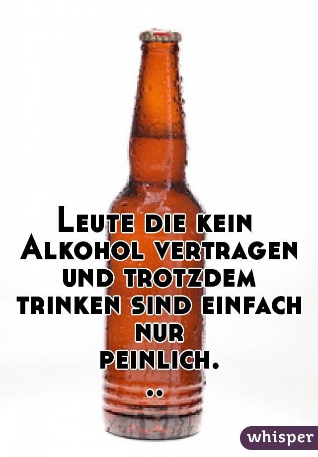 Leute die kein Alkohol vertragen und trotzdem trinken sind einfach nur peinlich...