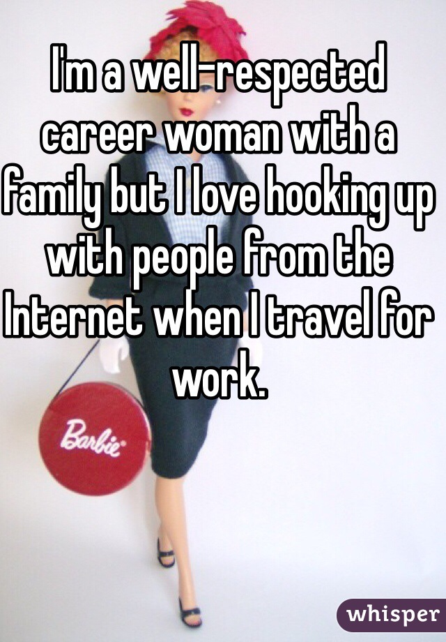 I'm a well-respected career woman with a family but I love hooking up with people from the Internet when I travel for work.