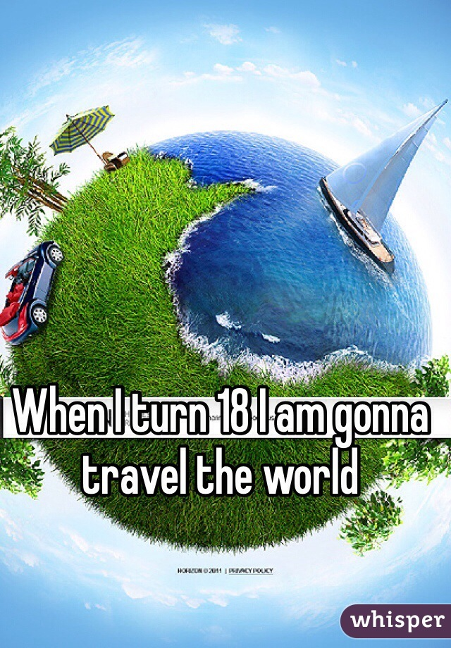 When I turn 18 I am gonna travel the world