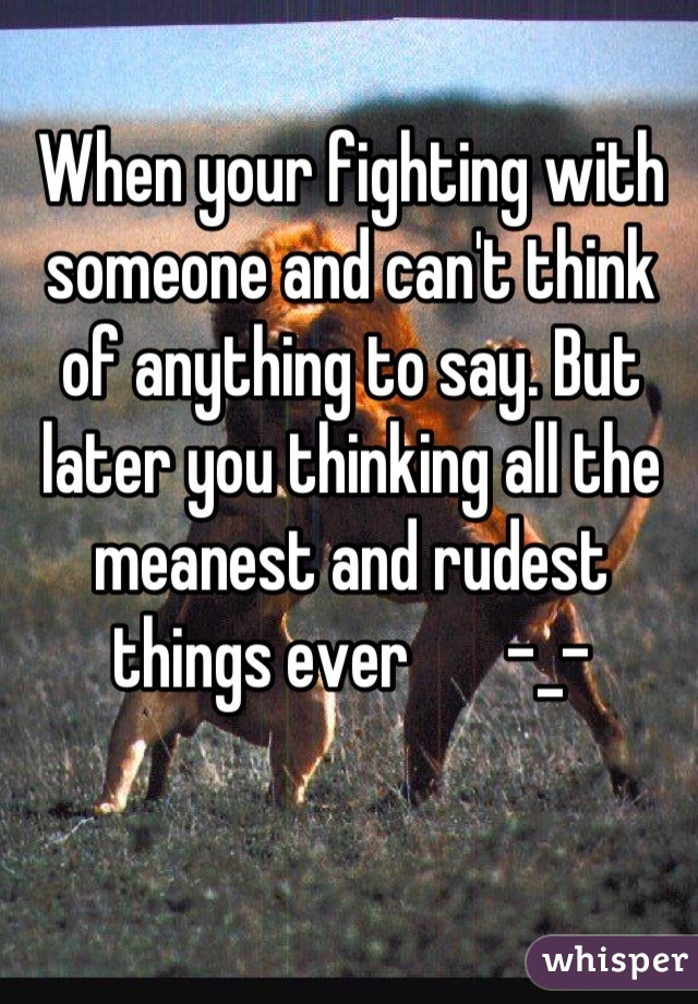 When your fighting with someone and can't think of anything to say. But later you thinking all the meanest and rudest things ever       -_-