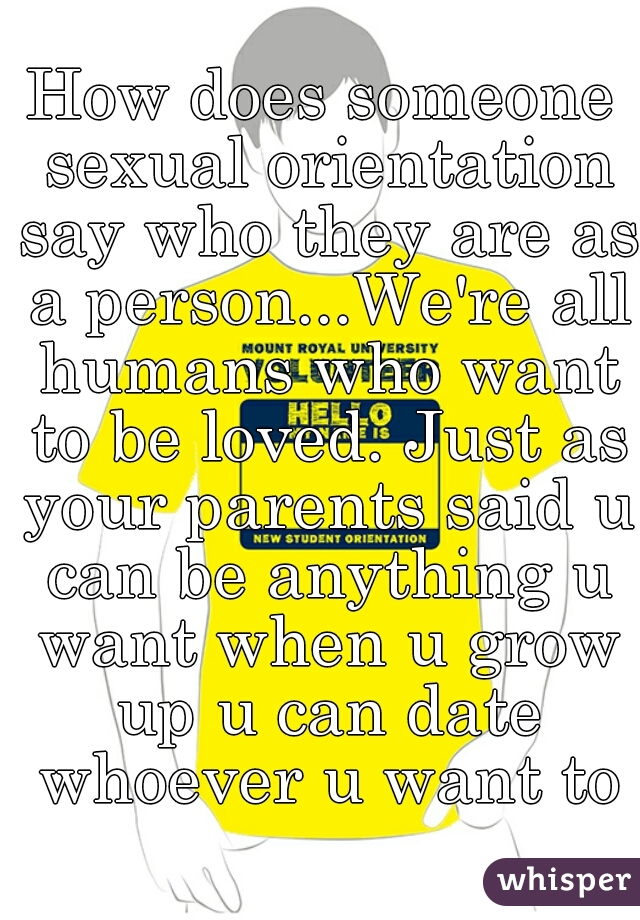 How does someone sexual orientation say who they are as a person...We're all humans who want to be loved. Just as your parents said u can be anything u want when u grow up u can date whoever u want to