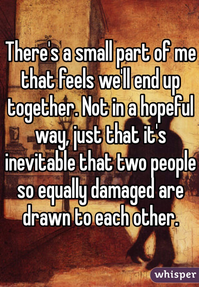 There's a small part of me that feels we'll end up together. Not in a hopeful way, just that it's inevitable that two people so equally damaged are drawn to each other.