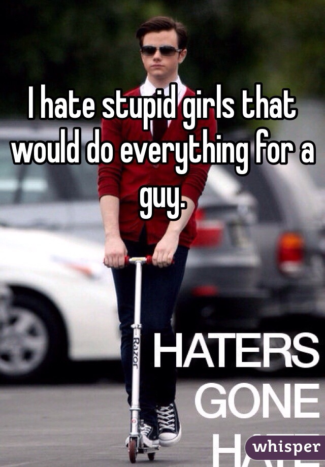 I hate stupid girls that would do everything for a guy.