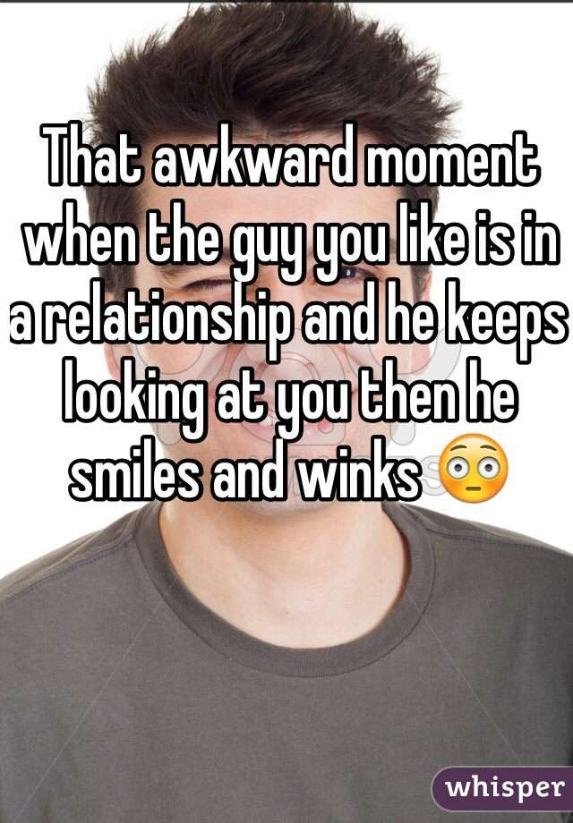 That awkward moment when the guy you like is in a relationship and he keeps looking at you then he smiles and winks 😳