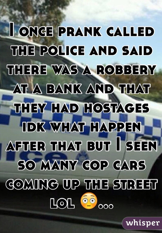I once prank called the police and said there was a robbery at a bank and that they had hostages idk what happen after that but I seen so many cop cars coming up the street lol 😳...