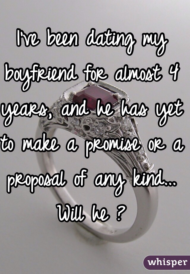I've been dating my boyfriend for almost 4 years, and he has yet to make a promise or a proposal of any kind... Will he ?