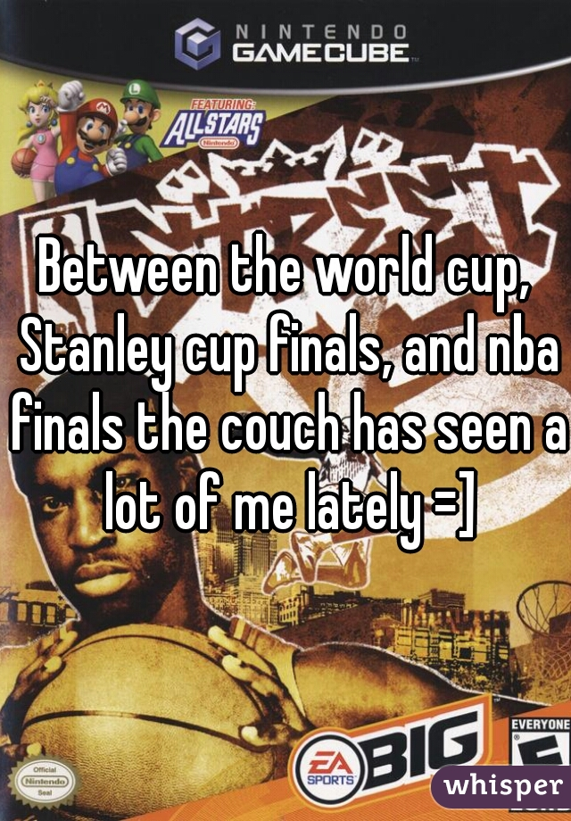 Between the world cup, Stanley cup finals, and nba finals the couch has seen a lot of me lately =]