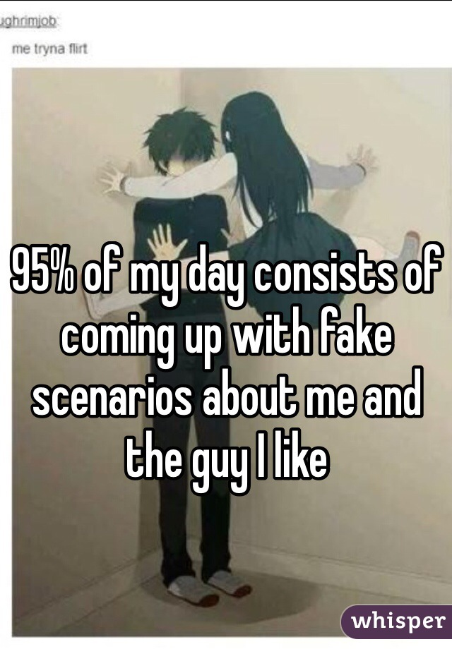 95% of my day consists of coming up with fake scenarios about me and the guy I like
