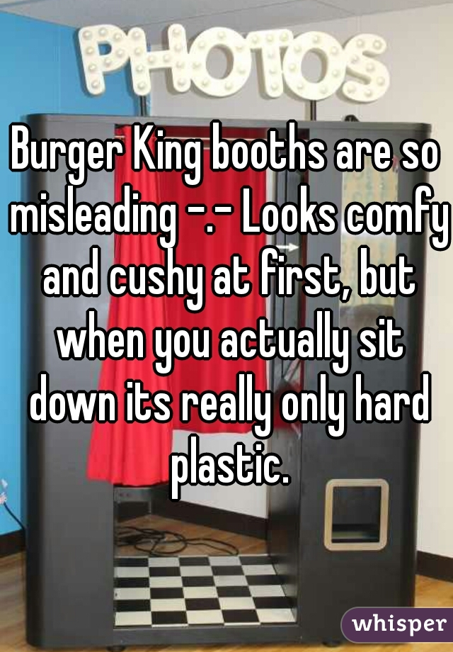 Burger King booths are so misleading -.- Looks comfy and cushy at first, but when you actually sit down its really only hard plastic.