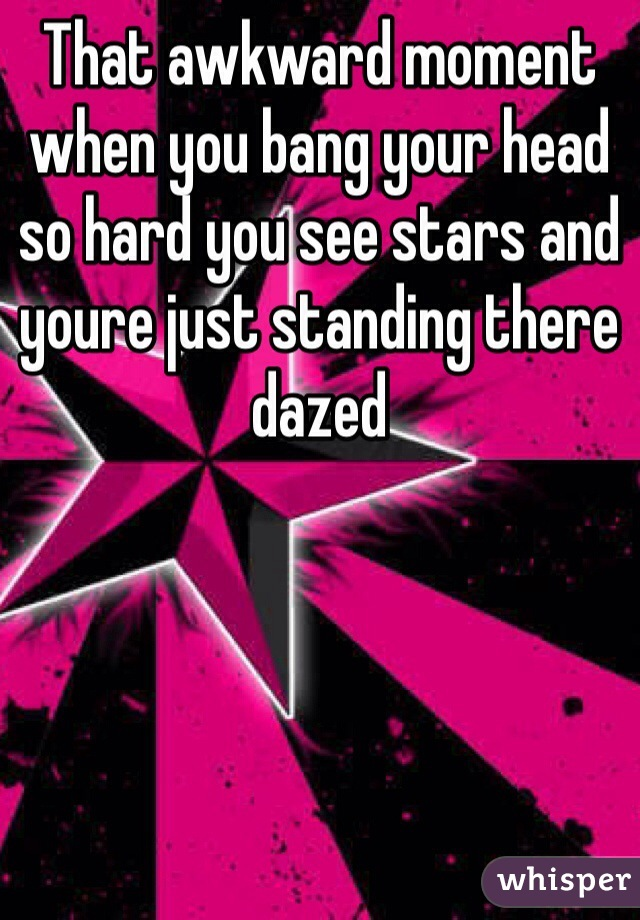 That awkward moment when you bang your head so hard you see stars and youre just standing there dazed