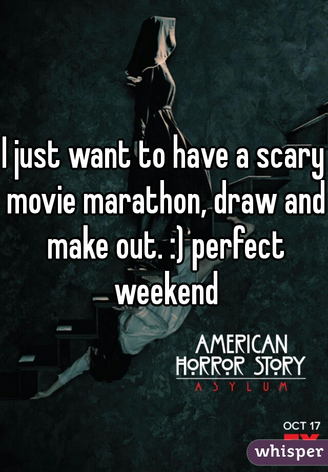 I just want to have a scary movie marathon, draw and make out. :) perfect weekend