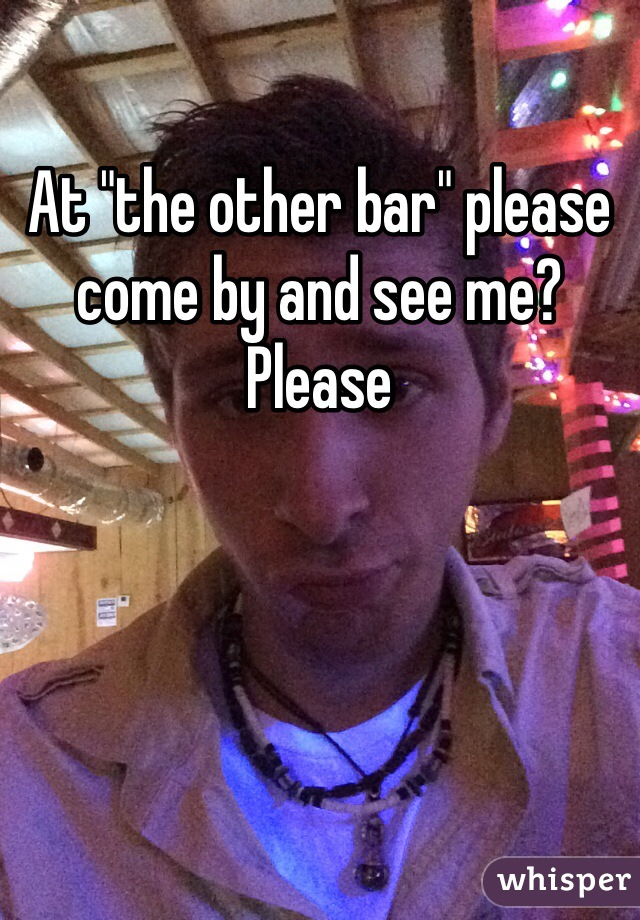 "At ""the other bar"" please come by and see me? Please"