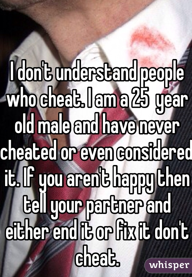 I don't understand people who cheat. I am a 25  year old male and have never cheated or even considered it. If you aren't happy then tell your partner and either end it or fix it don't cheat.