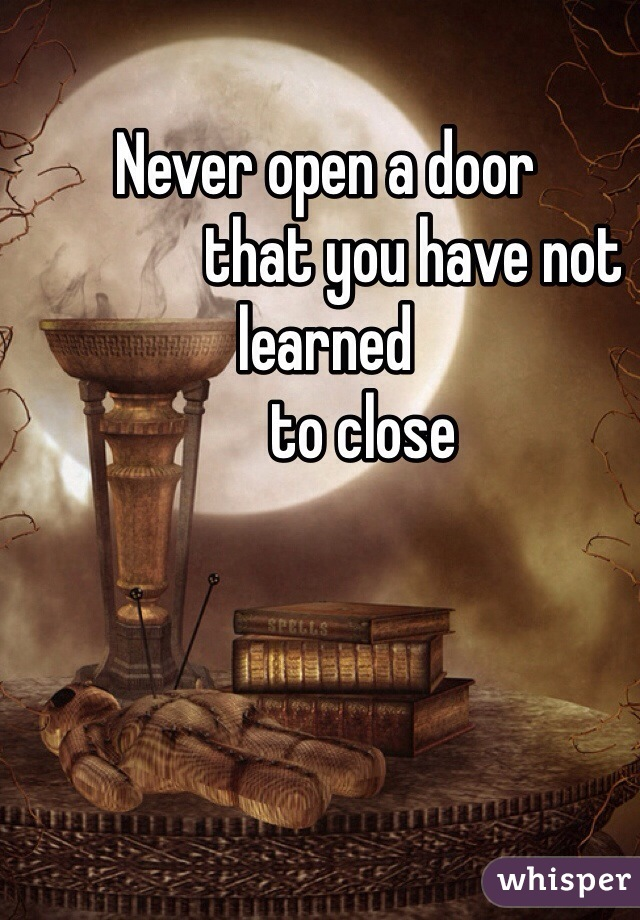 Never open a door               that you have not learned               to close