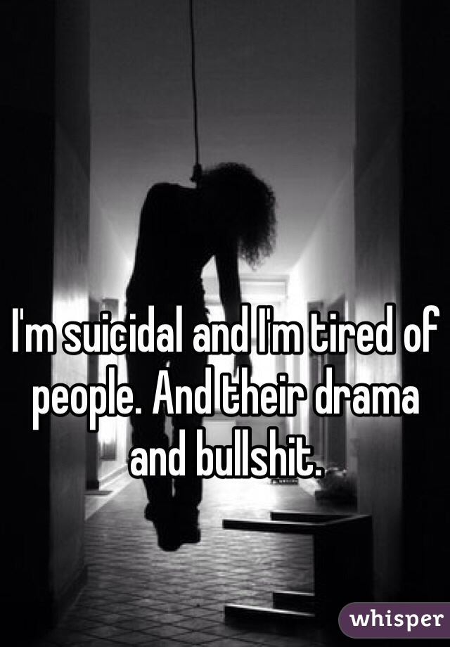 I'm suicidal and I'm tired of people. And their drama and bullshit.