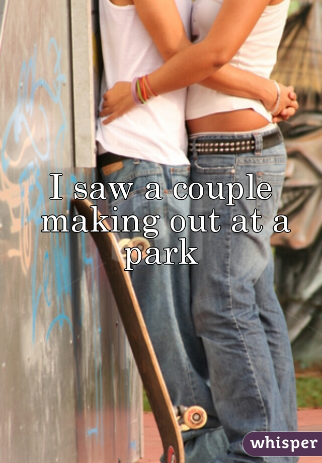 I saw a couple making out at a park
