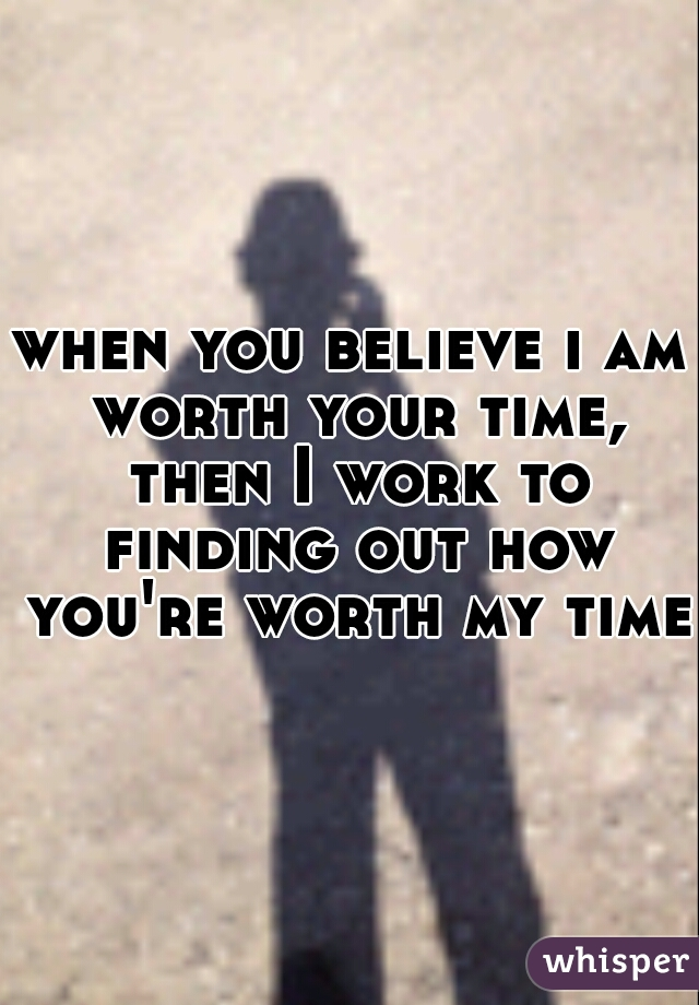 when you believe i am worth your time, then I work to finding out how you're worth my time