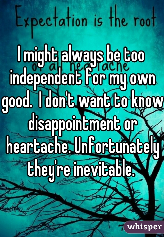 I might always be too independent for my own good.  I don't want to know disappointment or heartache. Unfortunately they're inevitable.